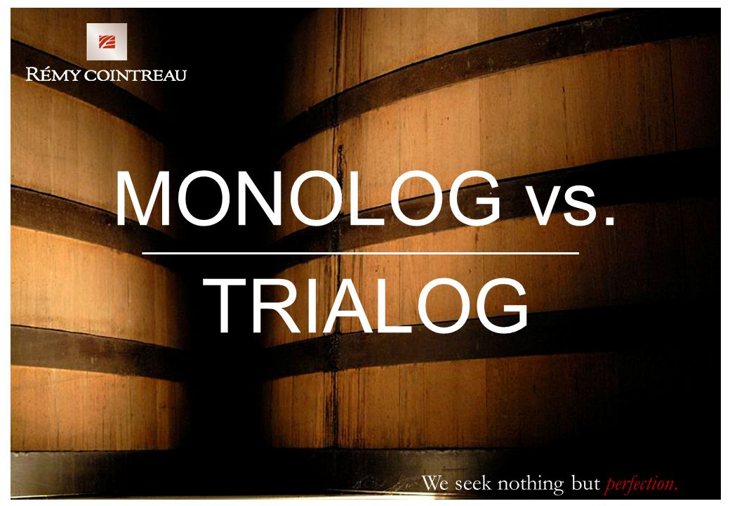 We seek nothing but perfection. MONOLOG vs. TRIALOG