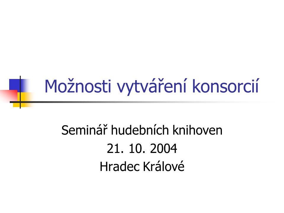 Možnosti vytváření konsorcií Seminář hudebních knihoven 21. 10. 2004 Hradec Králové