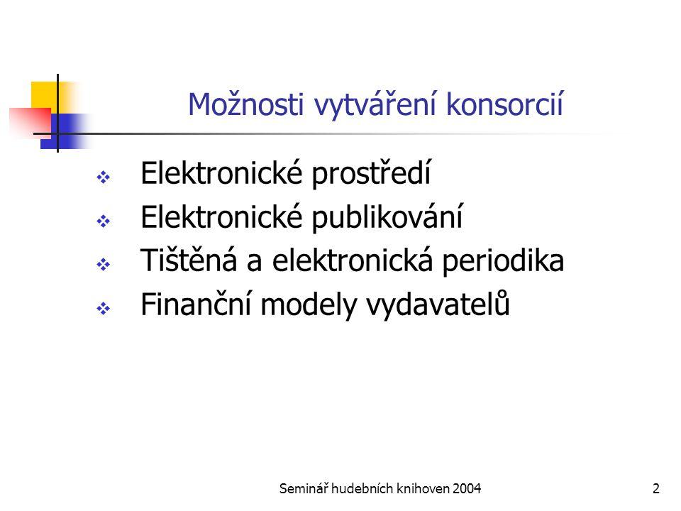 Seminář hudebních knihoven 20042 Možnosti vytváření konsorcií  Elektronické prostředí  Elektronické publikování  Tištěná a elektronická periodika  Finanční modely vydavatelů