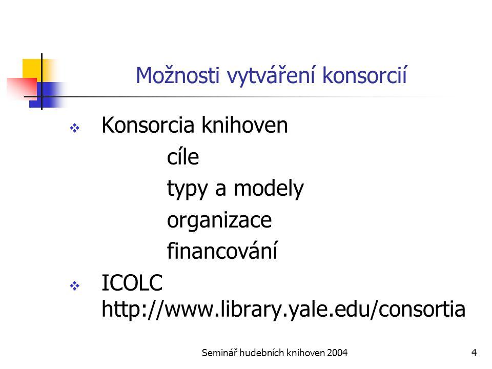 Seminář hudebních knihoven 20044 Možnosti vytváření konsorcií  Konsorcia knihoven cíle typy a modely organizace financování  ICOLC http://www.library.yale.edu/consortia