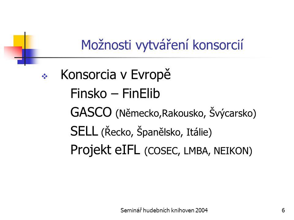 Seminář hudebních knihoven 20046 Možnosti vytváření konsorcií  Konsorcia v Evropě Finsko – FinElib GASCO (Německo,Rakousko, Švýcarsko) SELL (Řecko, Španělsko, Itálie) Projekt eIFL (COSEC, LMBA, NEIKON)
