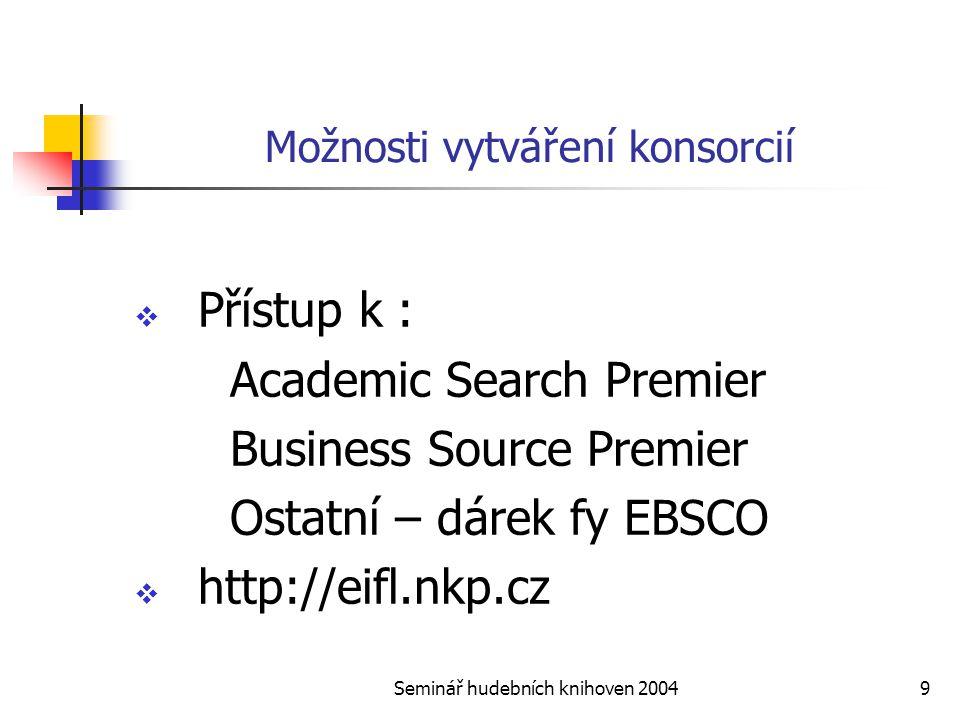 Seminář hudebních knihoven 20049 Možnosti vytváření konsorcií  Přístup k : Academic Search Premier Business Source Premier Ostatní – dárek fy EBSCO  http://eifl.nkp.cz