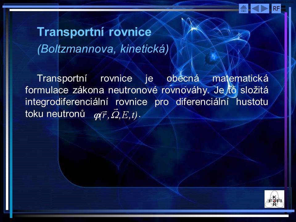 RF Transportní rovnice (Boltzmannova, kinetická) Transportní rovnice je obecná matematická formulace zákona neutronové rovnováhy. Je to složitá integr