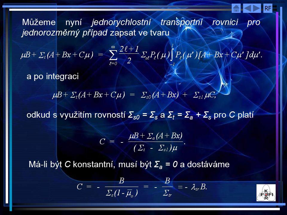 RF Můžeme nyní jednorychlostní transportní rovnici pro jednorozměrný případ zapsat ve tvaru a po integraci odkud s využitím rovností Σ s0 = Σ s a Σ t