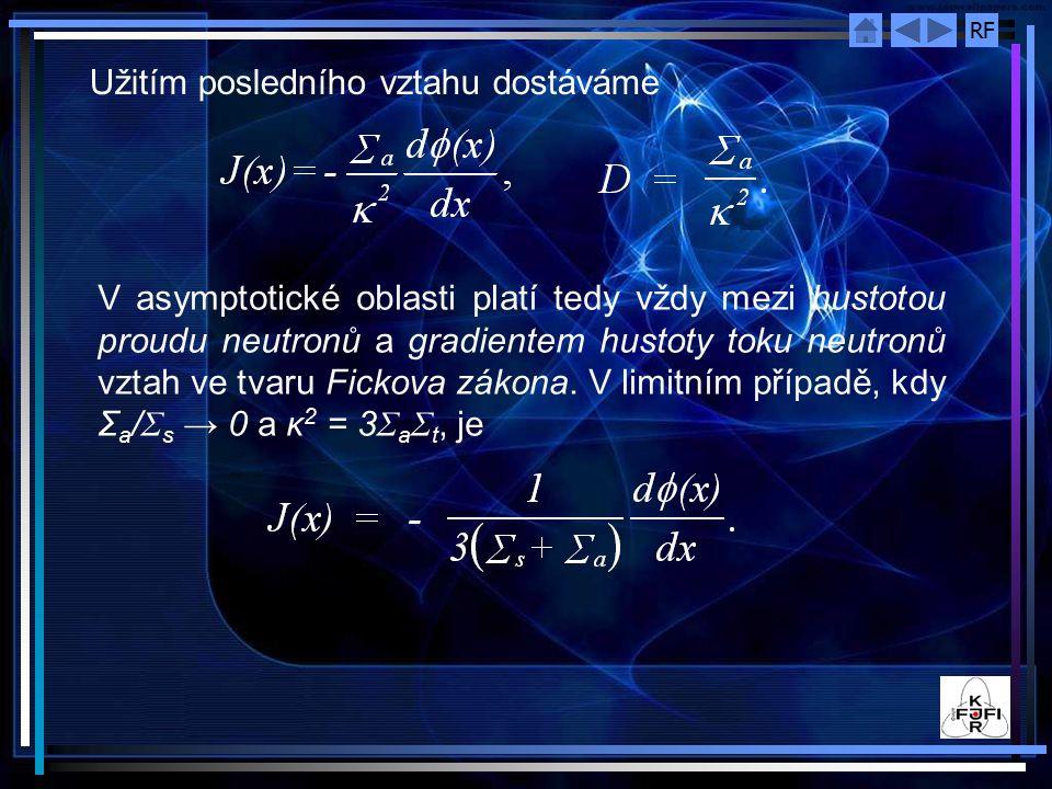 RF Užitím posledního vztahu dostáváme V asymptotické oblasti platí tedy vždy mezi hustotou proudu neutronů a gradientem hustoty toku neutronů vztah ve