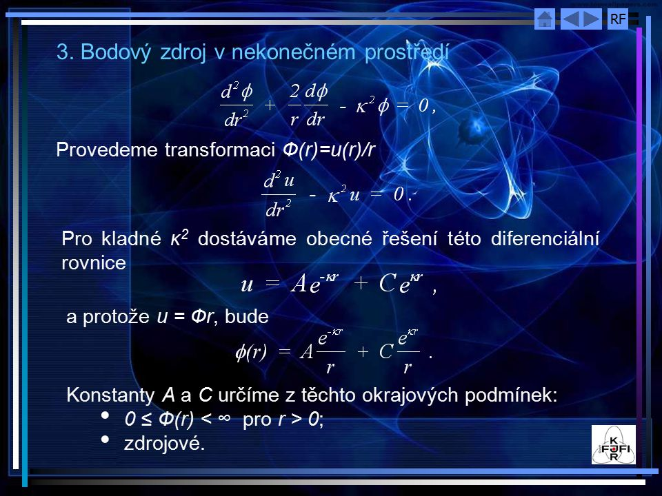 RF 3. Bodový zdroj v nekonečném prostředí Provedeme transformaci Ф(r)=u(r)/r Pro kladné κ 2 dostáváme obecné řešení této diferenciální rovnice a proto