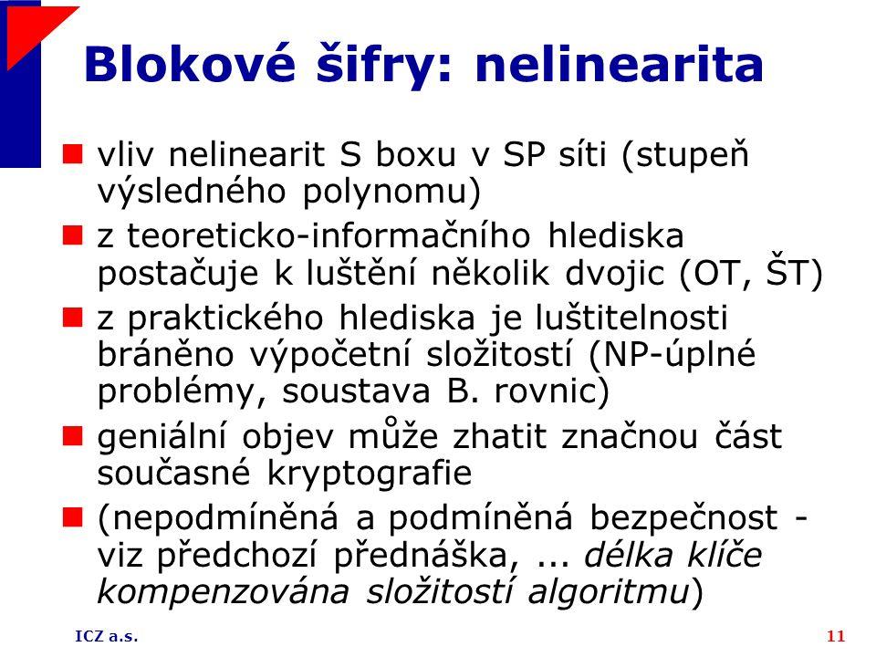 ICZ a.s.11 Blokové šifry: nelinearita vliv nelinearit S boxu v SP síti (stupeň výsledného polynomu) z teoreticko-informačního hlediska postačuje k luštění několik dvojic (OT, ŠT) z praktického hlediska je luštitelnosti bráněno výpočetní složitostí (NP-úplné problémy, soustava B.