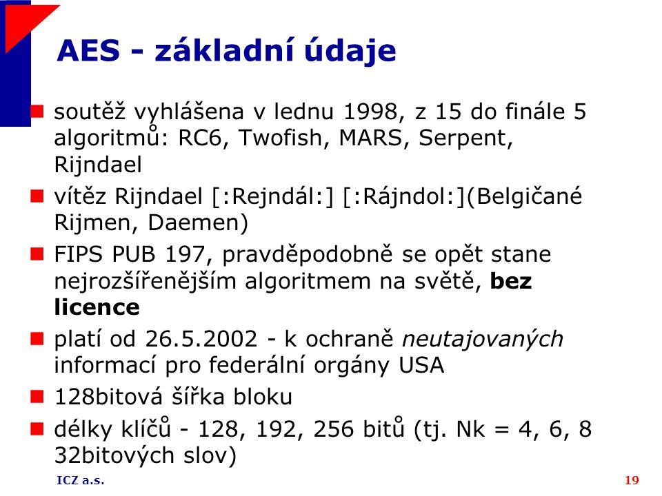 ICZ a.s.19 AES - základní údaje soutěž vyhlášena v lednu 1998, z 15 do finále 5 algoritmů: RC6, Twofish, MARS, Serpent, Rijndael vítěz Rijndael [:Rejndál:] [:Rájndol:](Belgičané Rijmen, Daemen) FIPS PUB 197, pravděpodobně se opět stane nejrozšířenějším algoritmem na světě, bez licence platí od 26.5.2002 - k ochraně neutajovaných informací pro federální orgány USA 128bitová šířka bloku délky klíčů - 128, 192, 256 bitů (tj.