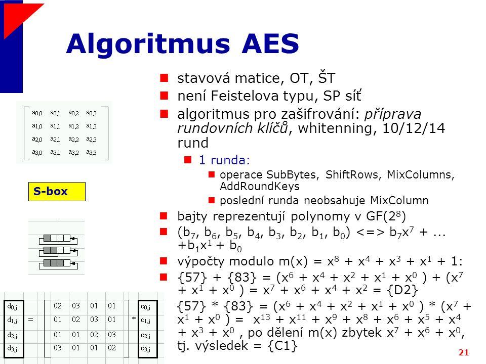 ICZ a.s.21 Algoritmus AES stavová matice, OT, ŠT není Feistelova typu, SP síť algoritmus pro zašifrování: příprava rundovních klíčů, whitenning, 10/12/14 rund 1 runda: operace SubBytes, ShiftRows, MixColumns, AddRoundKeys poslední runda neobsahuje MixColumn bajty reprezentují polynomy v GF(2 8 ) (b 7, b 6, b 5, b 4, b 3, b 2, b 1, b 0 ) b 7 x 7 +...