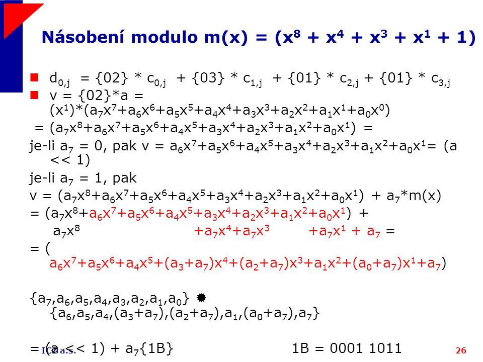 ICZ a.s.26 Násobení modulo m(x) = (x 8 + x 4 + x 3 + x 1 + 1) d 0,j = {02} * c 0,j + {03} * c 1,j + {01} * c 2,j + {01} * c 3,j v = {02}*a = (x 1 )*(a 7 x 7 +a 6 x 6 +a 5 x 5 +a 4 x 4 +a 3 x 3 +a 2 x 2 +a 1 x 1 +a 0 x 0 ) = (a 7 x 8 +a 6 x 7 +a 5 x 6 +a 4 x 5 +a 3 x 4 +a 2 x 3 +a 1 x 2 +a 0 x 1 ) = je-li a 7 = 0, pak v = a 6 x 7 +a 5 x 6 +a 4 x 5 +a 3 x 4 +a 2 x 3 +a 1 x 2 +a 0 x 1 = (a << 1) je-li a 7 = 1, pak v = (a 7 x 8 +a 6 x 7 +a 5 x 6 +a 4 x 5 +a 3 x 4 +a 2 x 3 +a 1 x 2 +a 0 x 1 ) + a 7 *m(x) = (a 7 x 8 +a 6 x 7 +a 5 x 6 +a 4 x 5 +a 3 x 4 +a 2 x 3 +a 1 x 2 +a 0 x 1 ) + a 7 x 8 +a 7 x 4 +a 7 x 3 +a 7 x 1 + a 7 = = ( a 6 x 7 +a 5 x 6 +a 4 x 5 +(a 3 +a 7 )x 4 +(a 2 +a 7 )x 3 +a 1 x 2 +(a 0 +a 7 )x 1 +a 7 ) {a 7,a 6,a 5,a 4,a 3,a 2,a 1,a 0 }  {a 6,a 5,a 4,(a 3 +a 7 ),(a 2 +a 7 ),a 1,(a 0 +a 7 ),a 7 } = (a << 1) + a 7 {1B} 1B = 0001 1011