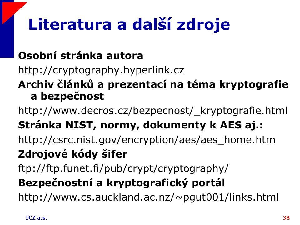 ICZ a.s.38 Literatura a další zdroje Osobní stránka autora http://cryptography.hyperlink.cz Archiv článků a prezentací na téma kryptografie a bezpečnost http://www.decros.cz/bezpecnost/_kryptografie.html Stránka NIST, normy, dokumenty k AES aj.: http://csrc.nist.gov/encryption/aes/aes_home.htm Zdrojové kódy šifer ftp://ftp.funet.fi/pub/crypt/cryptography/ Bezpečnostní a kryptografický portál http://www.cs.auckland.ac.nz/~pgut001/links.html