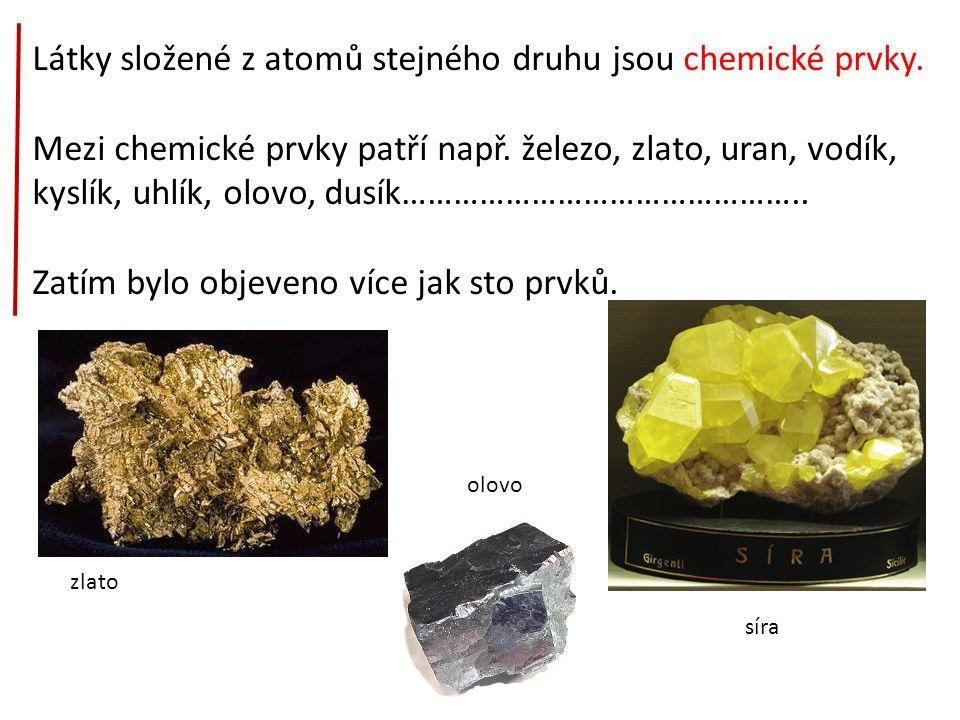 Látky složené z atomů stejného druhu jsou chemické prvky. Mezi chemické prvky patří např. železo, zlato, uran, vodík, kyslík, uhlík, olovo, dusík……………