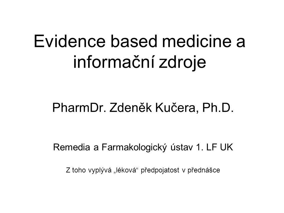 """Evidence based medicine a informační zdroje PharmDr. Zdeněk Kučera, Ph.D. Remedia a Farmakologický ústav 1. LF UK Z toho vyplývá """"léková"""" předpojatost"""