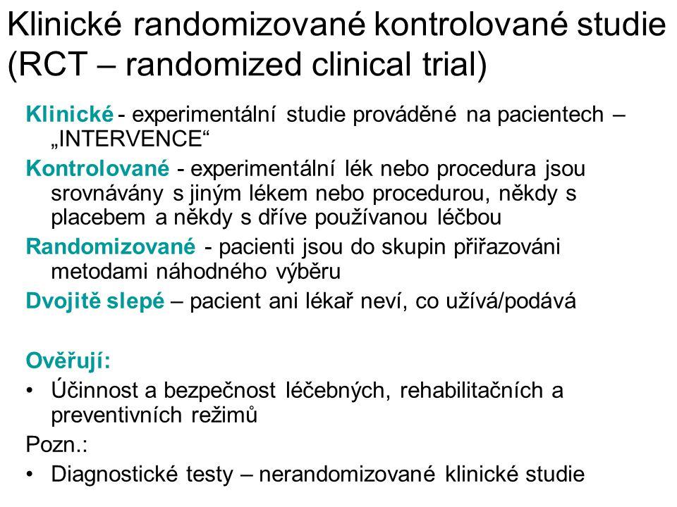 """Klinické randomizované kontrolované studie (RCT – randomized clinical trial) Klinické - experimentální studie prováděné na pacientech – """"INTERVENCE Kontrolované - experimentální lék nebo procedura jsou srovnávány s jiným lékem nebo procedurou, někdy s placebem a někdy s dříve používanou léčbou Randomizované - pacienti jsou do skupin přiřazováni metodami náhodného výběru Dvojitě slepé – pacient ani lékař neví, co užívá/podává Ověřují: Účinnost a bezpečnost léčebných, rehabilitačních a preventivních režimů Pozn.: Diagnostické testy – nerandomizované klinické studie"""
