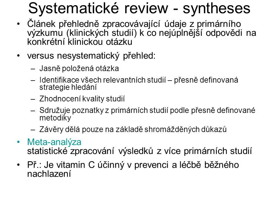 Systematické review - syntheses Článek přehledně zpracovávající údaje z primárního výzkumu (klinických studií) k co nejúplnější odpovědi na konkrétní klinickou otázku versus nesystematický přehled: –Jasně položená otázka –Identifikace všech relevantních studií – přesně definovaná strategie hledání –Zhodnocení kvality studií –Sdružuje poznatky z primárních studií podle přesně definované metodiky –Závěry dělá pouze na základě shromážděných důkazů Meta-analýza statistické zpracování výsledků z více primárních studií Př.: Je vitamin C účinný v prevenci a léčbě běžného nachlazení