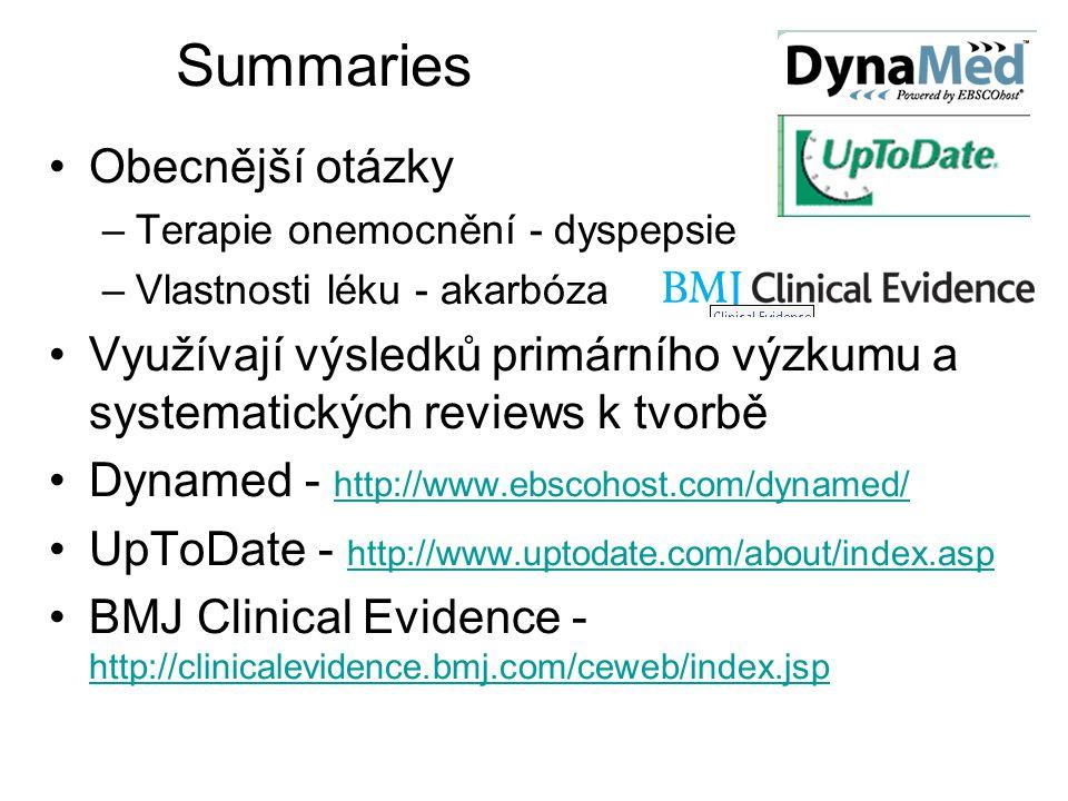 Summaries Obecnější otázky –Terapie onemocnění - dyspepsie –Vlastnosti léku - akarbóza Využívají výsledků primárního výzkumu a systematických reviews k tvorbě Dynamed - http://www.ebscohost.com/dynamed/ http://www.ebscohost.com/dynamed/ UpToDate - http://www.uptodate.com/about/index.asp http://www.uptodate.com/about/index.asp BMJ Clinical Evidence - http://clinicalevidence.bmj.com/ceweb/index.jsp http://clinicalevidence.bmj.com/ceweb/index.jsp