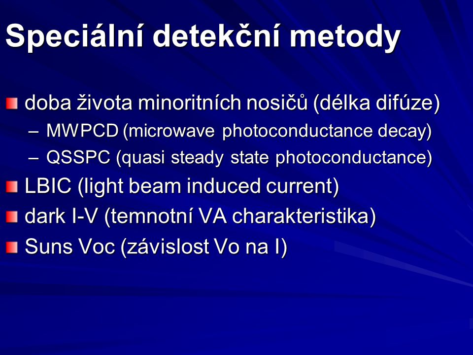 Speciální detekční metody doba života minoritních nosičů (délka difúze) –MWPCD (microwave photoconductance decay) –QSSPC (quasi steady state photoconductance) LBIC (light beam induced current) dark I-V (temnotní VA charakteristika) Suns Voc (závislost Vo na I)