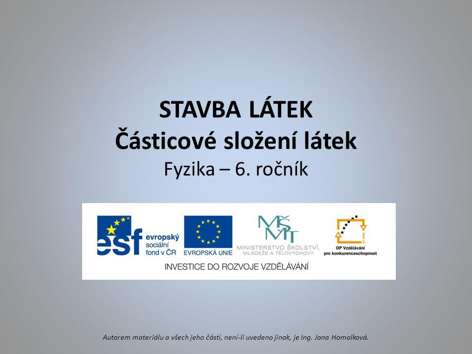 STAVBA LÁTEK Částicové složení látek Fyzika – 6. ročník Autorem materiálu a všech jeho částí, není-li uvedeno jinak, je Ing. Jana Homolková.