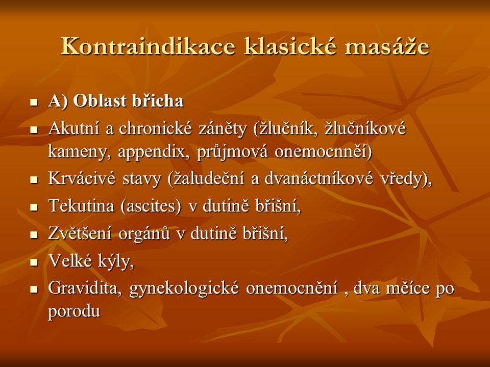 Kontraindikace klasické masáže A) Oblast břicha A) Oblast břicha Akutní a chronické záněty (žlučník, žlučníkové kameny, appendix, průjmová onemocnněí)