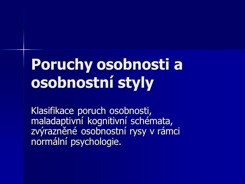 Poruchy osobnosti a osobnostní styly Klasifikace poruch osobnosti, maladaptivní kognitivní schémata, zvýrazněné osobnostní rysy v rámci normální psych