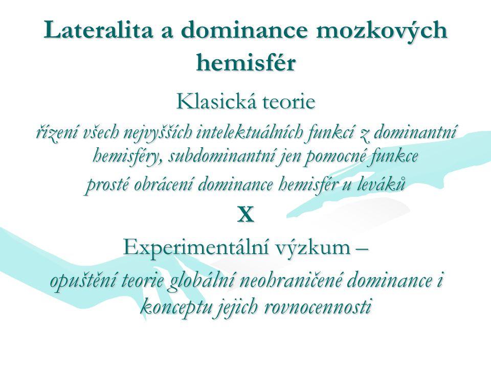 Lateralita a dominance mozkových hemisfér Klasická teorie řízení všech nejvyšších intelektuálních funkcí z dominantní hemisféry, subdominantní jen pomocné funkce prosté obrácení dominance hemisfér u leváků X Experimentální výzkum – opuštění teorie globální neohraničené dominance i konceptu jejich rovnocennosti