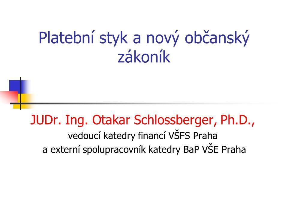 Platební styk a nový občanský zákoník JUDr. Ing. Otakar Schlossberger, Ph.D., vedoucí katedry financí VŠFS Praha a externí spolupracovník katedry BaP