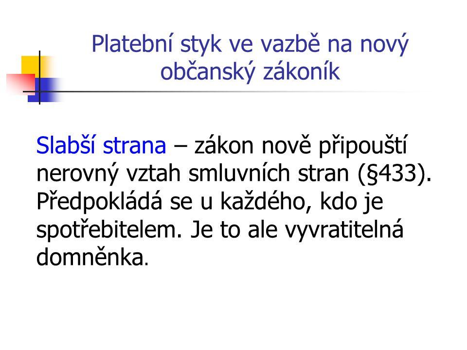 Platební styk ve vazbě na nový občanský zákoník Slabší strana – zákon nově připouští nerovný vztah smluvních stran (§433).