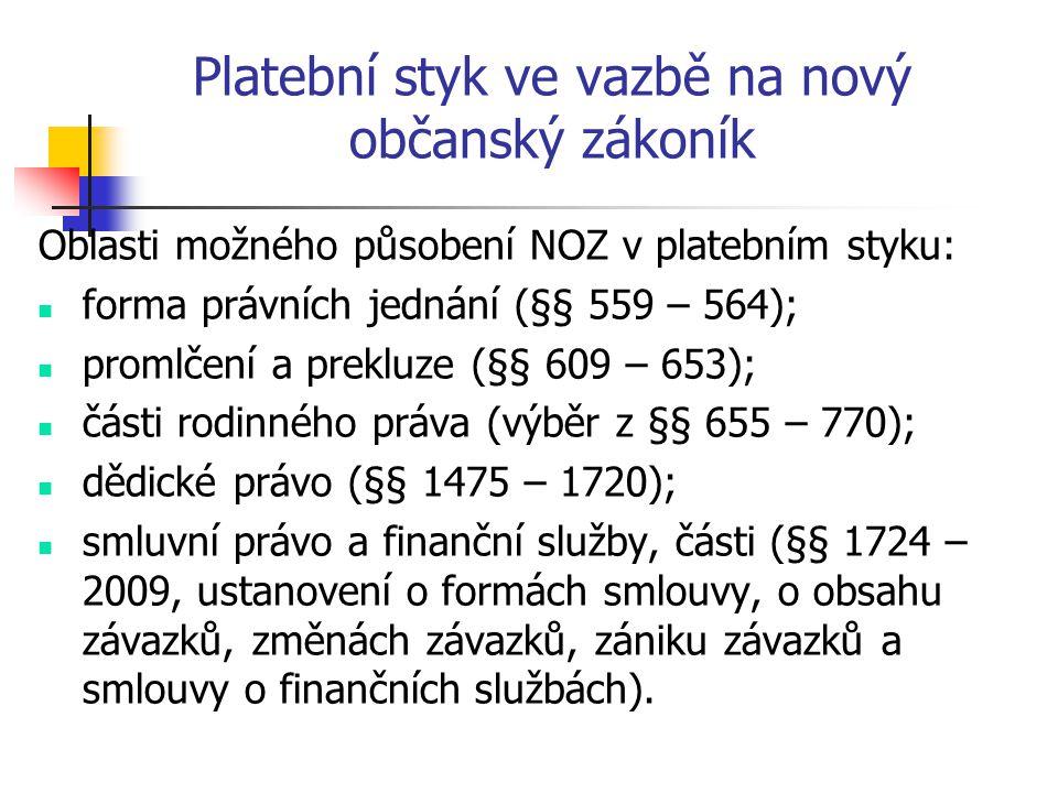 Platební styk ve vazbě na nový občanský zákoník Oblasti možného působení NOZ v platebním styku: forma právních jednání (§§ 559 – 564); promlčení a prekluze (§§ 609 – 653); části rodinného práva (výběr z §§ 655 – 770); dědické právo (§§ 1475 – 1720); smluvní právo a finanční služby, části (§§ 1724 – 2009, ustanovení o formách smlouvy, o obsahu závazků, změnách závazků, zániku závazků a smlouvy o finančních službách).