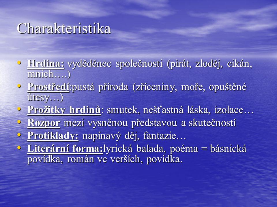 Charakteristika Hrdina: vyděděnec společnosti (pirát, zloděj, cikán, mnich….) Hrdina: vyděděnec společnosti (pirát, zloděj, cikán, mnich….) Prostředí:pustá příroda (zříceniny, moře, opuštěné útesy…) Prostředí:pustá příroda (zříceniny, moře, opuštěné útesy…) Prožitky hrdinů: smutek, nešťastná láska, izolace… Prožitky hrdinů: smutek, nešťastná láska, izolace… Rozpor mezi vysněnou představou a skutečností Rozpor mezi vysněnou představou a skutečností Protiklady: napínavý děj, fantazie… Protiklady: napínavý děj, fantazie… Literární forma:lyrická balada, poéma = básnická povídka, román ve verších, povídka.