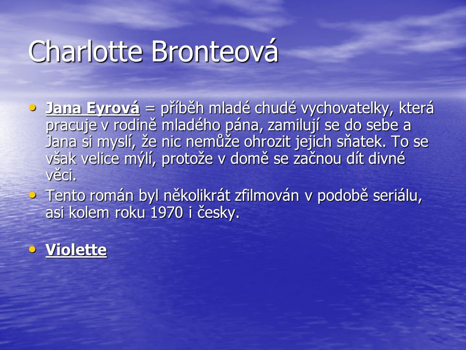 Charlotte Bronteová Jana Eyrová = příběh mladé chudé vychovatelky, která pracuje v rodině mladého pána, zamilují se do sebe a Jana si myslí, že nic ne