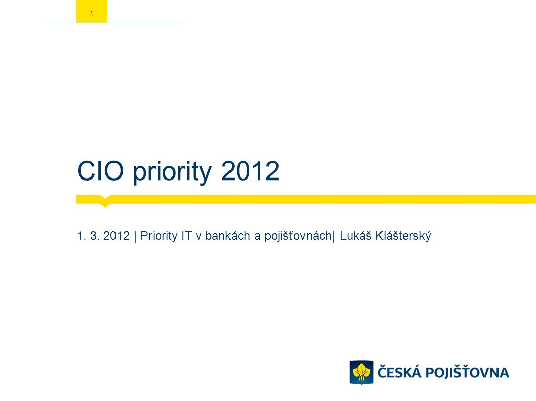 CIO priority 2012 1. 3. 2012 | Priority IT v bankách a pojišťovnách| Lukáš Klášterský 1