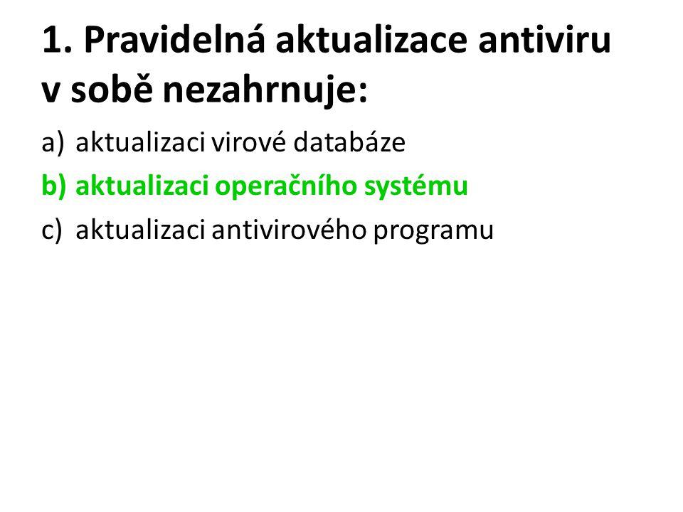 1. Pravidelná aktualizace antiviru v sobě nezahrnuje: a)aktualizaci virové databáze b)aktualizaci operačního systému c)aktualizaci antivirového progra