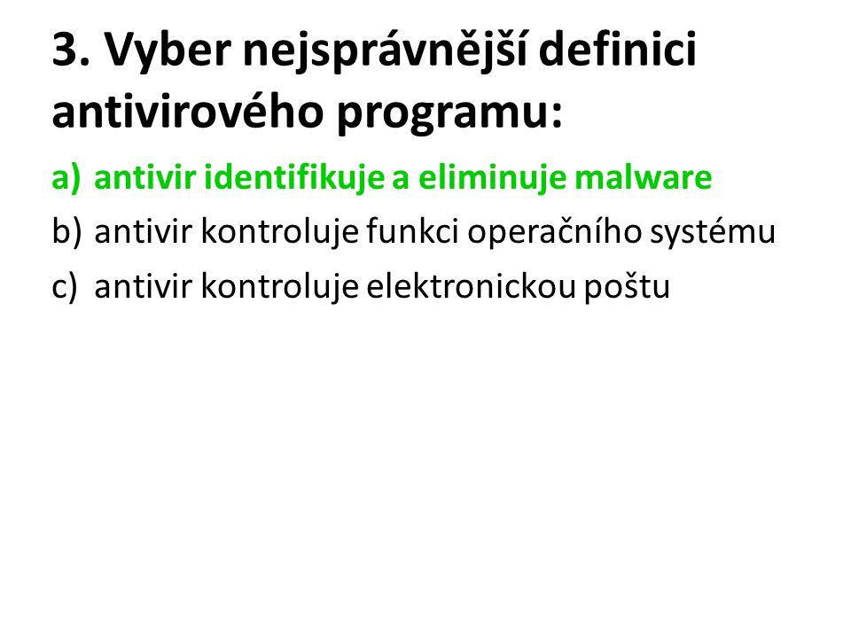 3. Vyber nejsprávnější definici antivirového programu: a)antivir identifikuje a eliminuje malware b)antivir kontroluje funkci operačního systému c)ant
