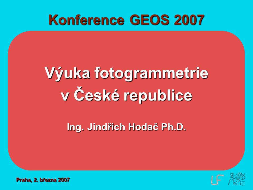 Konference GEOS 2007 Výuka fotogrammetrie v České republice Ing. Jindřich Hodač Ph.D. Praha, 2. března 2007