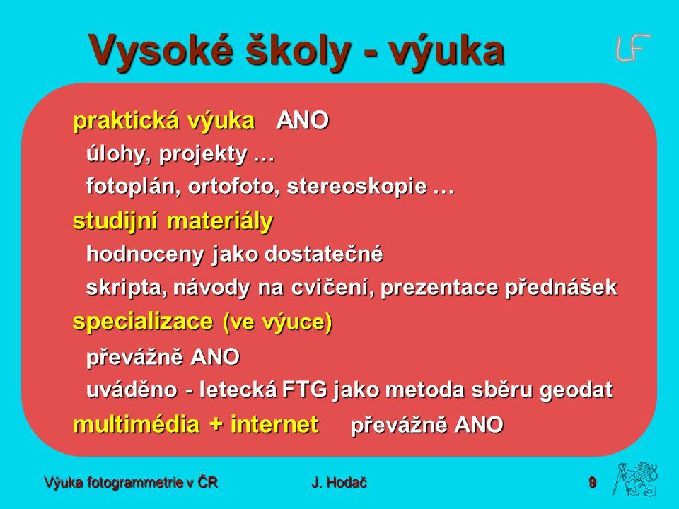 Výuka fotogrammetrie v ČR J. Hodač 9 Vysoké školy - výuka praktická výukaANO úlohy, projekty … fotoplán, ortofoto, stereoskopie … studijní materiály h