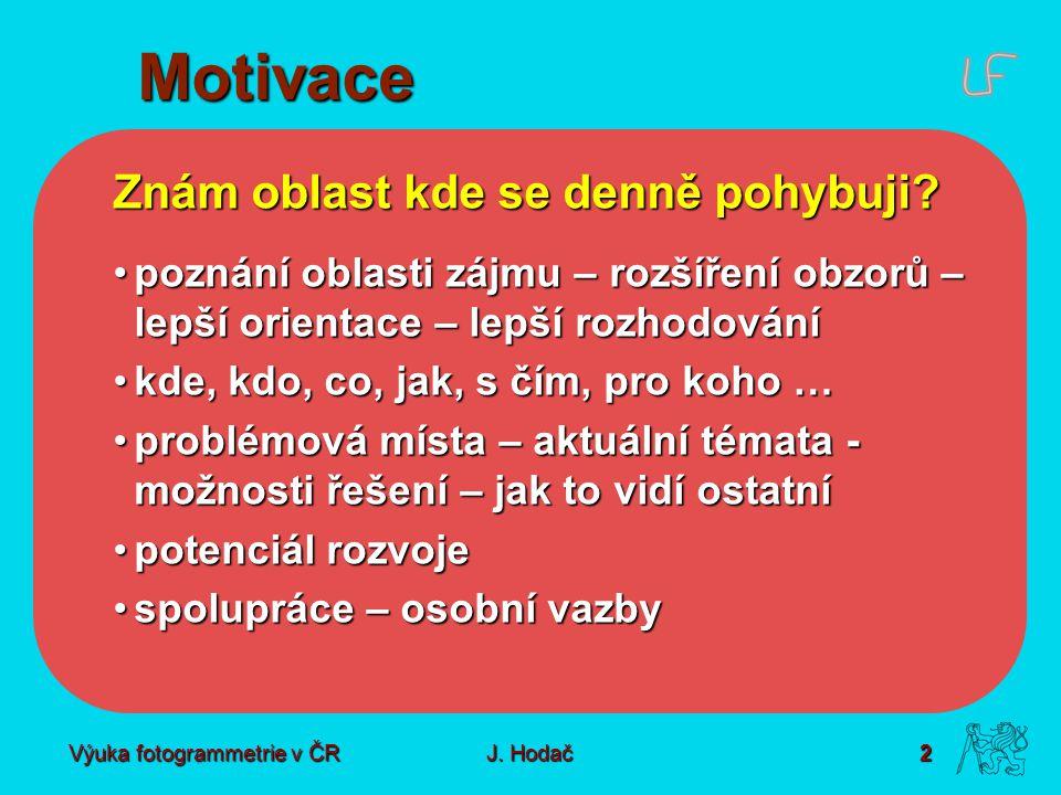 Výuka fotogrammetrie v ČR J. Hodač 2 Motivace Znám oblast kde se denně pohybuji? poznání oblasti zájmu – rozšíření obzorů – lepší orientace – lepší ro
