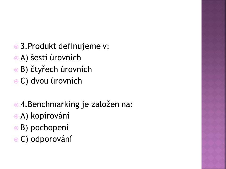  3.Produkt definujeme v:  A) šesti úrovních  B) čtyřech úrovních  C) dvou úrovních  4.Benchmarking je založen na:  A) kopírování  B) pochopení  C) odporování