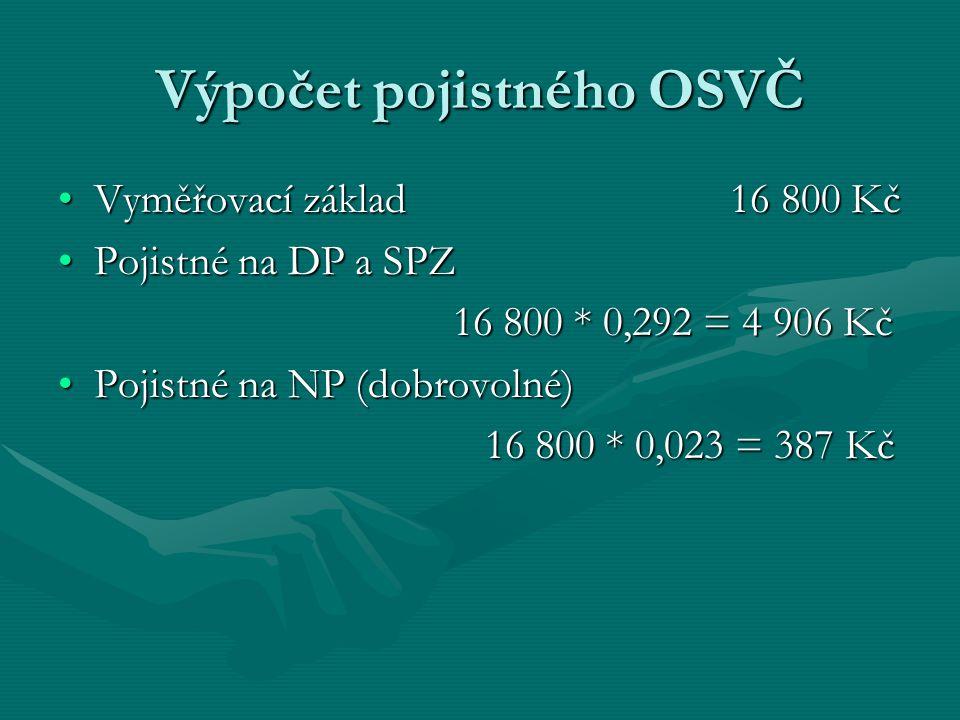 Výpočet pojistného OSVČ Vyměřovací základ 16 800 KčVyměřovací základ 16 800 Kč Pojistné na DP a SPZPojistné na DP a SPZ 16 800 * 0,292 = 4 906 Kč 16 800 * 0,292 = 4 906 Kč Pojistné na NP (dobrovolné)Pojistné na NP (dobrovolné) 16 800 * 0,023 = 387 Kč 16 800 * 0,023 = 387 Kč