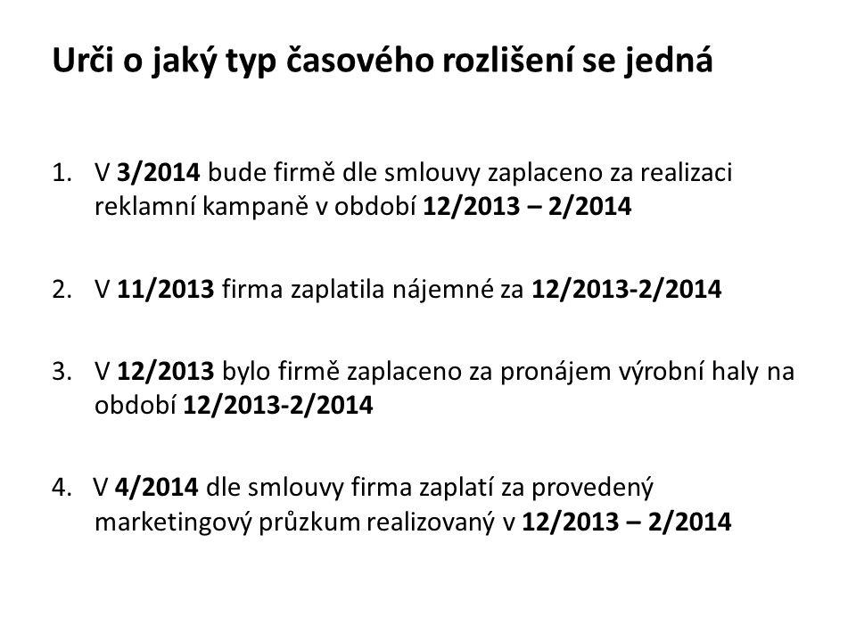 Urči o jaký typ časového rozlišení se jedná 1.V 3/2014 bude firmě dle smlouvy zaplaceno za realizaci reklamní kampaně v období 12/2013 – 2/2014 2.V 11/2013 firma zaplatila nájemné za 12/2013-2/2014 3.V 12/2013 bylo firmě zaplaceno za pronájem výrobní haly na období 12/2013-2/2014 4.
