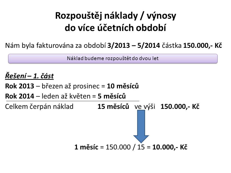 Rozpouštěj náklady / výnosy do více účetních období Nám byla fakturována za období 3/2013 – 5/2014 částka 150.000,- Kč Řešení – 1. část Rok 2013 – bře