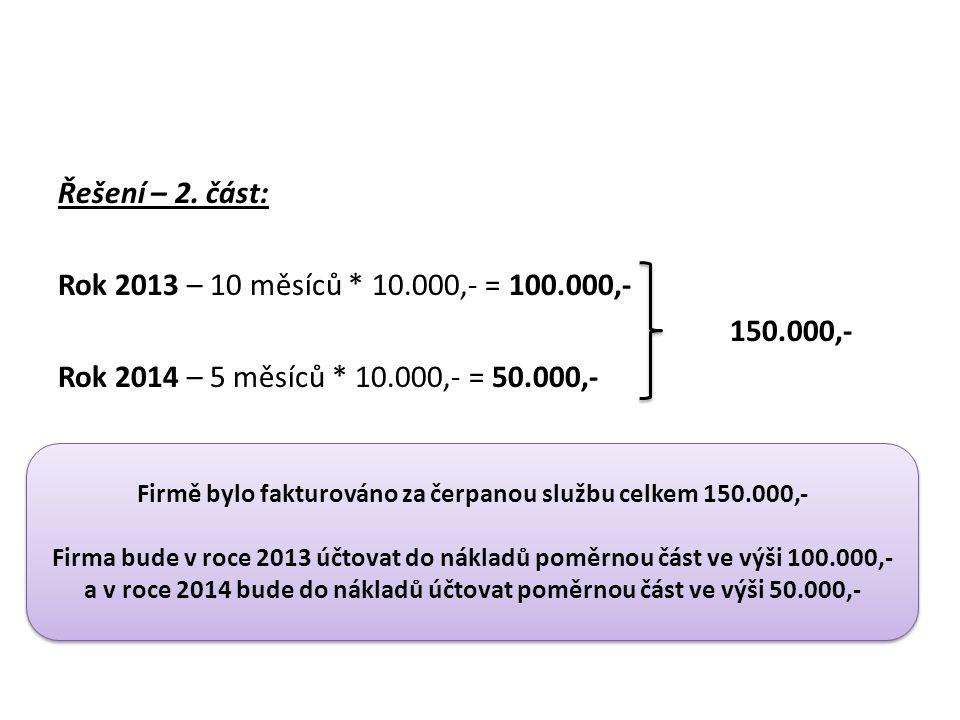 Řešení – 2. část: Rok 2013 – 10 měsíců * 10.000,- = 100.000,- 150.000,- Rok 2014 – 5 měsíců * 10.000,- = 50.000,- Firmě bylo fakturováno za čerpanou s