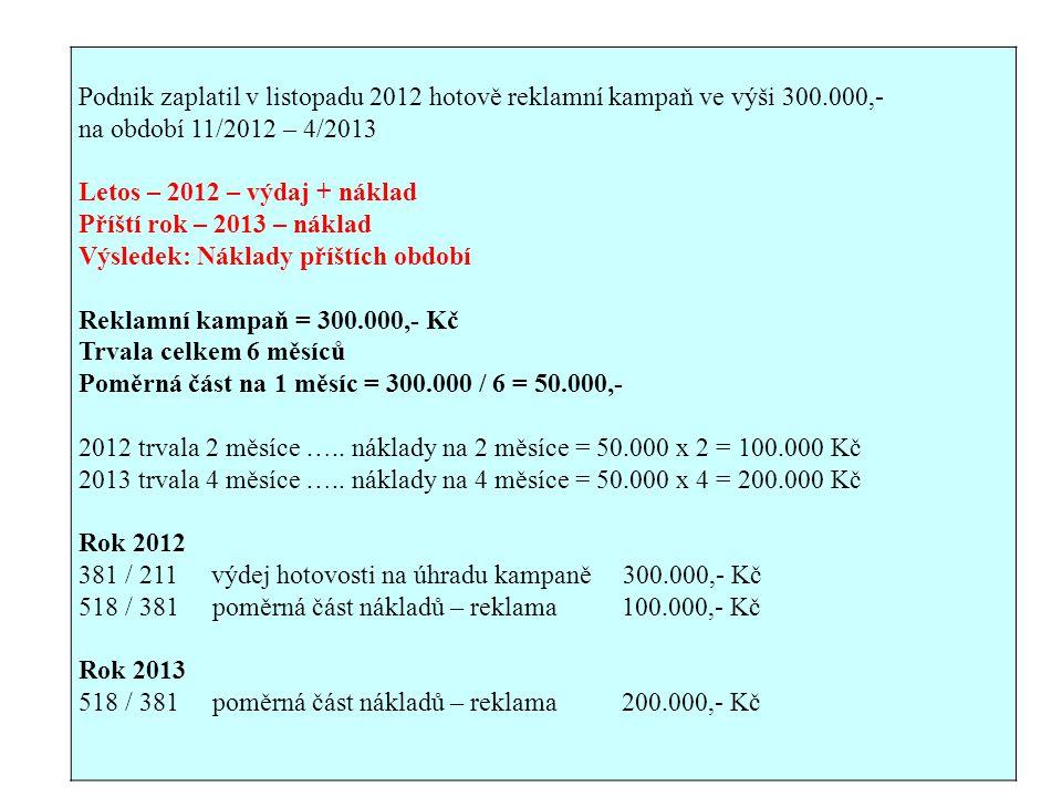 Podnik zaplatil v listopadu 2012 hotově reklamní kampaň ve výši 300.000,- na období 11/2012 – 4/2013 Letos – 2012 – výdaj + náklad Příští rok – 2013 – náklad Výsledek: Náklady příštích období Reklamní kampaň = 300.000,- Kč Trvala celkem 6 měsíců Poměrná část na 1 měsíc = 300.000 / 6 = 50.000,- 2012 trvala 2 měsíce …..