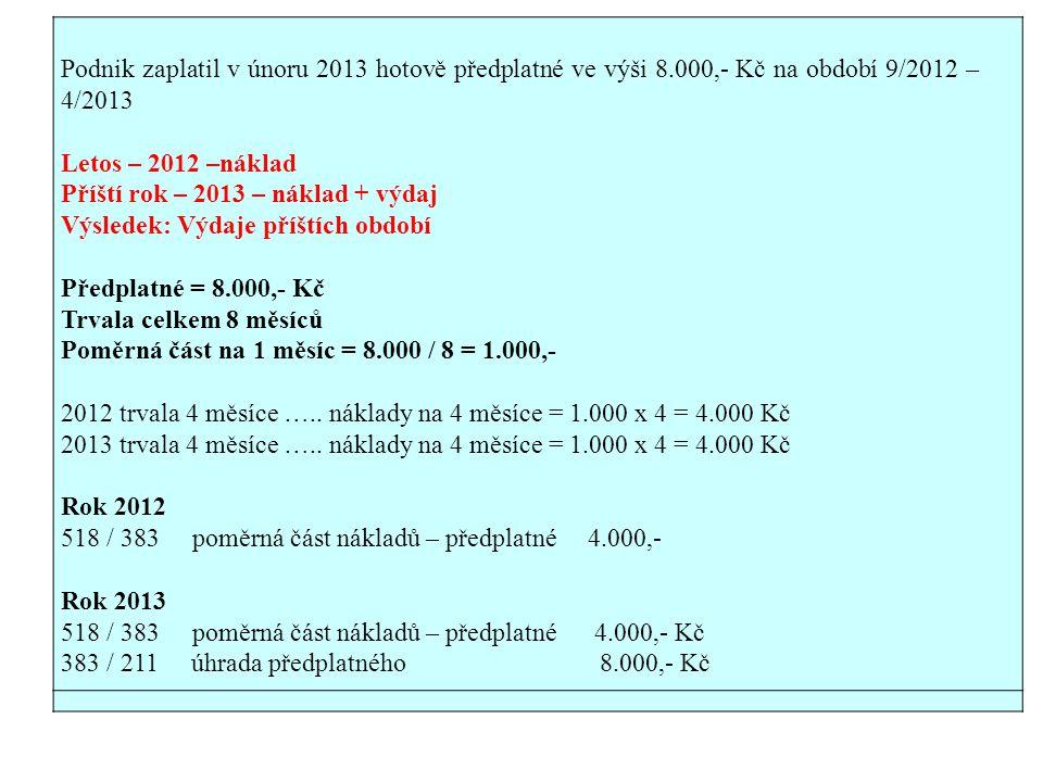 Podnik zaplatil v únoru 2013 hotově předplatné ve výši 8.000,- Kč na období 9/2012 – 4/2013 Letos – 2012 –náklad Příští rok – 2013 – náklad + výdaj Výsledek: Výdaje příštích období Předplatné = 8.000,- Kč Trvala celkem 8 měsíců Poměrná část na 1 měsíc = 8.000 / 8 = 1.000,- 2012 trvala 4 měsíce …..