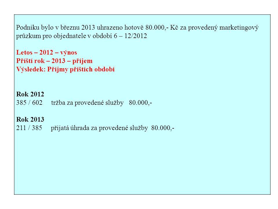 Podniku bylo v březnu 2013 uhrazeno hotově 80.000,- Kč za provedený marketingový průzkum pro objednatele v období 6 – 12/2012 Letos – 2012 – výnos Příští rok – 2013 – příjem Výsledek: Příjmy příštích období Rok 2012 385 / 602 tržba za provedené služby 80.000,- Rok 2013 211 / 385 přijatá úhrada za provedené služby 80.000,-