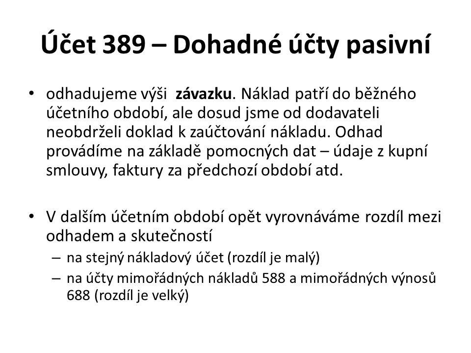 Účet 389 – Dohadné účty pasivní odhadujeme výši závazku. Náklad patří do běžného účetního období, ale dosud jsme od dodavateli neobdrželi doklad k zaú