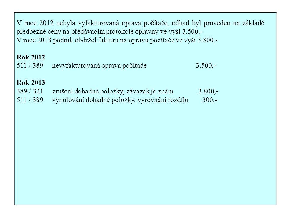 V roce 2012 nebyla vyfakturovaná oprava počítače, odhad byl proveden na základě předběžné ceny na předávacím protokole opravny ve výši 3.500,- V roce 2013 podnik obdržel fakturu na opravu počítače ve výši 3.800,- Rok 2012 511 / 389 nevyfakturovaná oprava počítače 3.500,- Rok 2013 389 / 321 zrušení dohadné položky, závazek je znám 3.800,- 511 / 389 vynulování dohadné položky, vyrovnání rozdílu 300,-