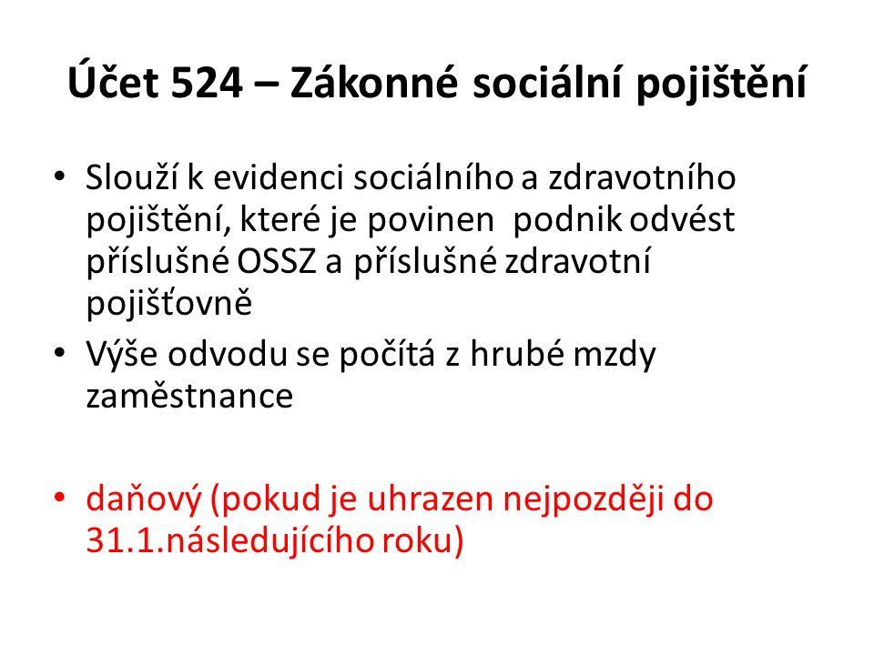 Účet 524 – Zákonné sociální pojištění Slouží k evidenci sociálního a zdravotního pojištění, které je povinen podnik odvést příslušné OSSZ a příslušné
