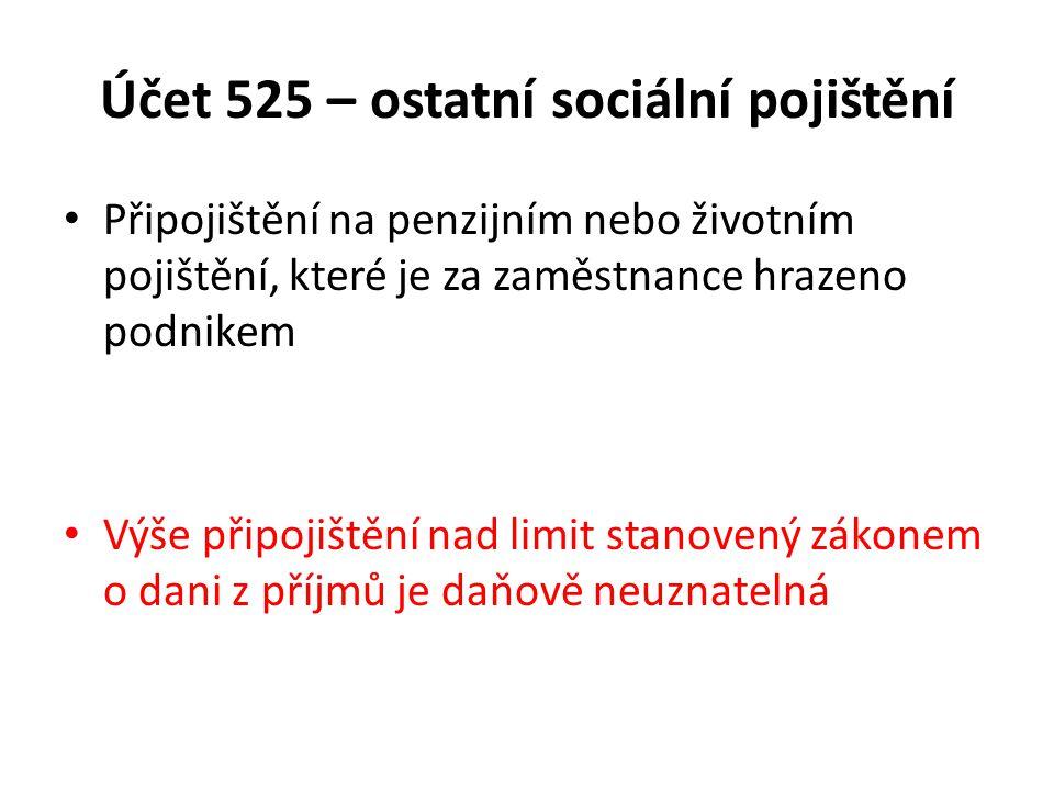 Účet 525 – ostatní sociální pojištění Připojištění na penzijním nebo životním pojištění, které je za zaměstnance hrazeno podnikem Výše připojištění nad limit stanovený zákonem o dani z příjmů je daňově neuznatelná