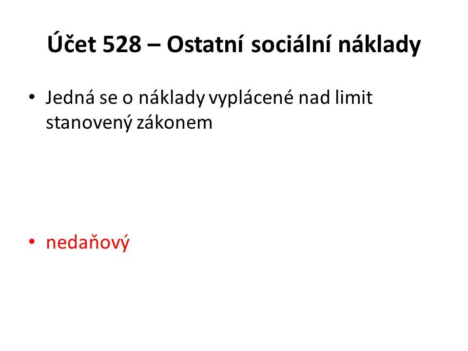 Účet 528 – Ostatní sociální náklady Jedná se o náklady vyplácené nad limit stanovený zákonem nedaňový