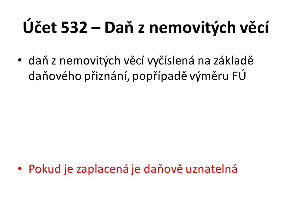 Účet 532 – Daň z nemovitých věcí daň z nemovitých věcí vyčíslená na základě daňového přiznání, popřípadě výměru FÚ Pokud je zaplacená je daňově uznatelná